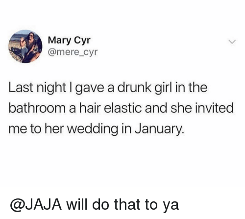 Drunk, Funny, and Girl: Mary Cyr  @mere_cyr  Last night I gave a drunk girl in the  bathroom a hair elastic and she invited  me to her wedding in January. @JAJA will do that to ya