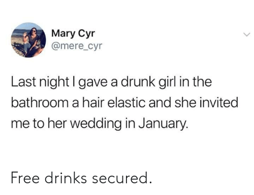 Dank, Drunk, and Free: Mary Cyr  @mere_cyr  Last night l gave a drunk girl in the  bathroom a hair elastic and she invited  me to her wedding in January. Free drinks secured.