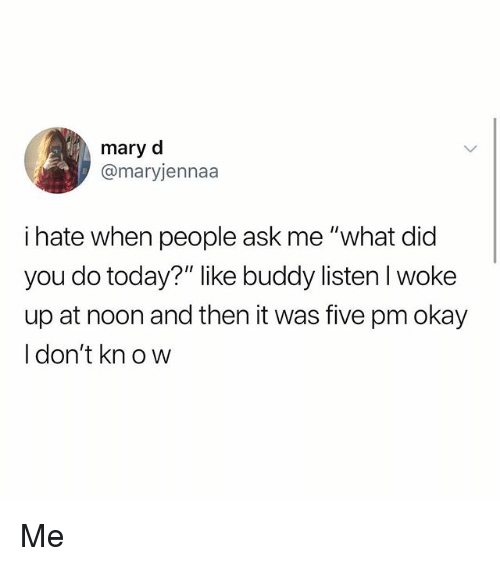 "Memes, Okay, and Today: mary d  @maryjennaa  i hate when people ask me ""what did  you do today?"" like buddy listen l woke  up at noon and then it was five pm okay  I don't kn ow Me"
