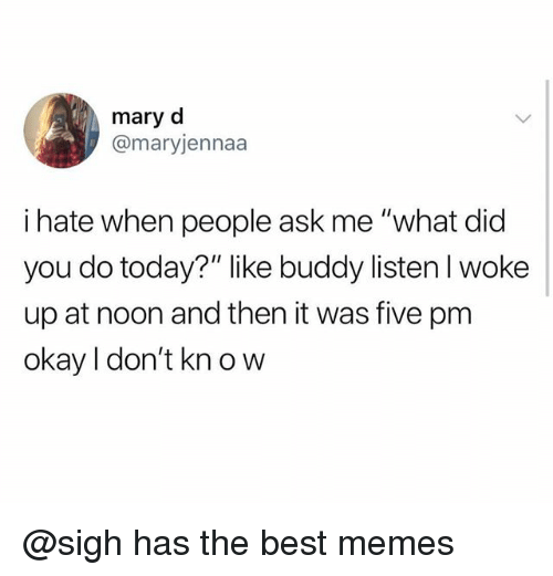 "Memes, Best, and Okay: mary d  @maryjennaa  i hate when people ask me '""what did  you do today?"" like buddy listen I woke  up at noon and then it was five pm  okay I don't kn o w @sigh has the best memes"