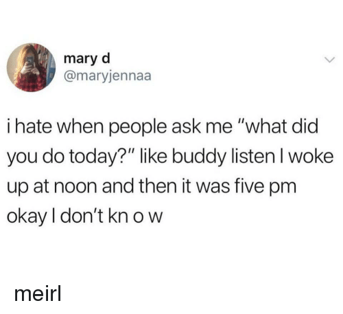 """Okay, Today, and MeIRL: mary d  @maryjennaa  i hate when people ask me """"what did  you do today?"""" like buddy listenl woke  up at noon and then it was five pm  okay I don't kn o w meirl"""