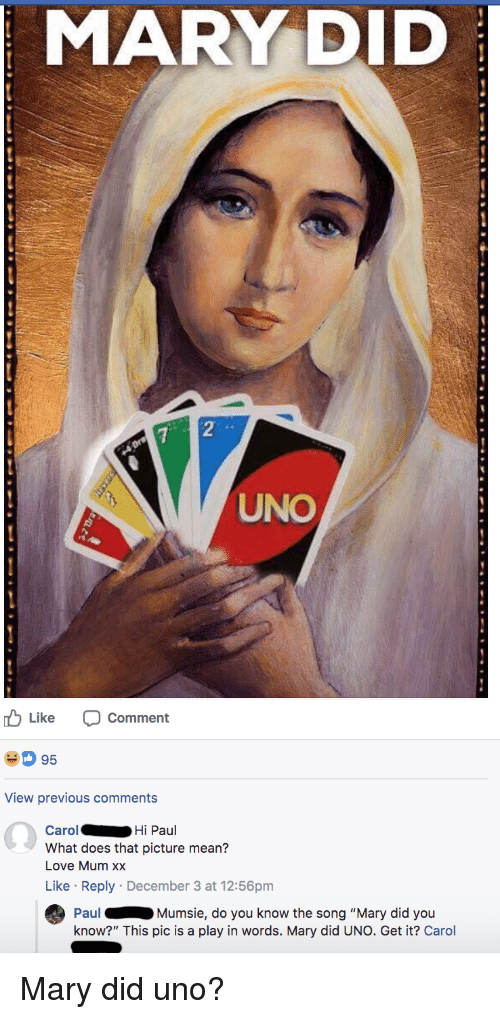 "Love, Uno, and Mean: MARY DID  2  UNO  Like Comment  D 95  View previous comments  Carol  What does that picture mean?  Love Mum xx  Like Reply December 3 at 12:56pm  Hi Paul  PaulMumsie, do you know the song ""Mary did you  know?"" This pic is a play in words. Mary did UNO. Get it? Carol"