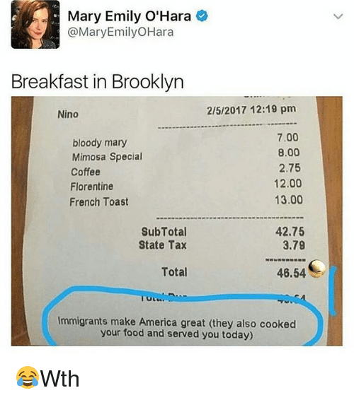 America, Food, and Memes: Mary Emily O'Hara  @Mary Emily OHara  Breakfast in Brooklyn  2/5/2017 12:19 pm  Nino  7.00  bloody mary  8.00  Mimosa Special  2.75  Coffee  12.00  Florentine  13.00  French Toast  SubTotal  42.75  3.79  State Tax  Total  46.54  Immigrants make America great (they also cooked  your food and served you today) 😂Wth