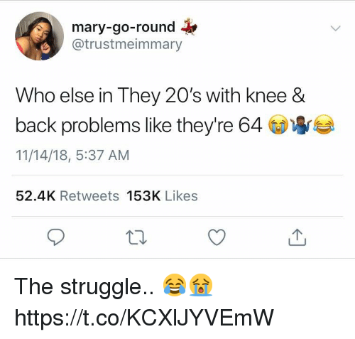 Struggle, Back, and Who: mary-go-round  @trustmeimmary  Who else in They 20's with knee &  back problems like theyre 64  11/14/18, 5:37 AM  52.4K Retweets 153K Likes The struggle.. 😂😭 https://t.co/KCXlJYVEmW