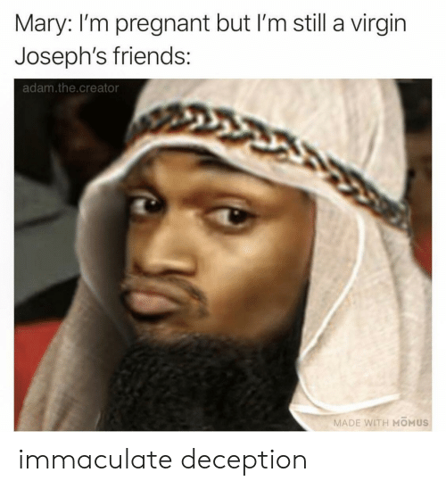 Friends, Pregnant, and Virgin: Mary: I'm pregnant but I'm still a virgin  Joseph's friends:  adam.the.creator  MADE WITH MOMUS immaculate deception