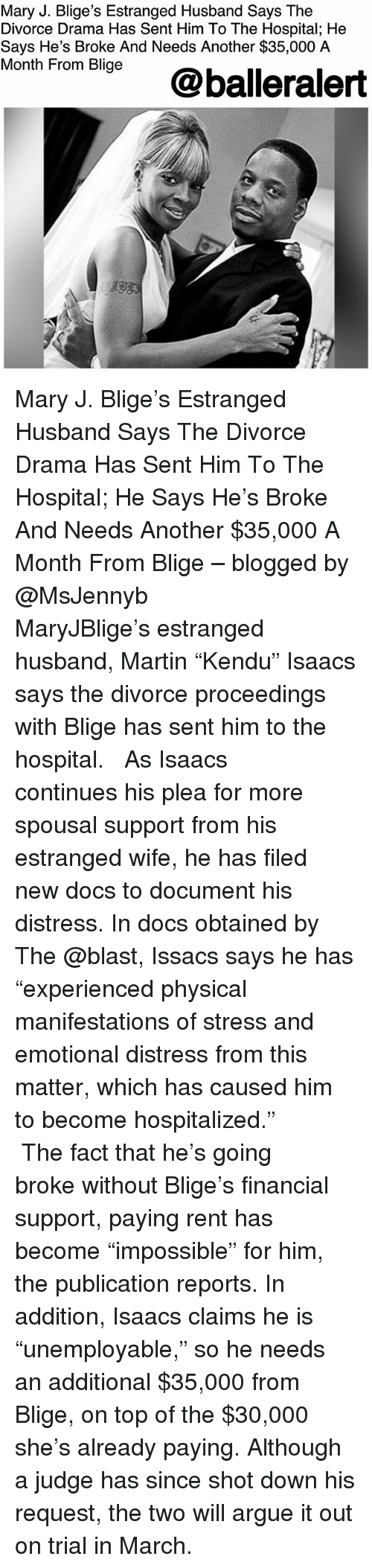 "Arguing, Martin, and Memes: Mary J. Blige's Estranged Husband Says The  Divorce Drama Has Sent Him To The Hospital; He  Says He's Broke And Needs Another $35,000 A  Month Fiom Bige@balleralert Mary J. Blige's Estranged Husband Says The Divorce Drama Has Sent Him To The Hospital; He Says He's Broke And Needs Another $35,000 A Month From Blige – blogged by @MsJennyb ⠀⠀⠀⠀⠀⠀⠀ ⠀⠀⠀⠀⠀⠀⠀ MaryJBlige's estranged husband, Martin ""Kendu"" Isaacs says the divorce proceedings with Blige has sent him to the hospital. ⠀⠀⠀⠀⠀⠀⠀ ⠀⠀⠀⠀⠀⠀⠀ As Isaacs continues his plea for more spousal support from his estranged wife, he has filed new docs to document his distress. In docs obtained by The @blast, Issacs says he has ""experienced physical manifestations of stress and emotional distress from this matter, which has caused him to become hospitalized."" ⠀⠀⠀⠀⠀⠀⠀ ⠀⠀⠀⠀⠀⠀⠀ The fact that he's going broke without Blige's financial support, paying rent has become ""impossible"" for him, the publication reports. In addition, Isaacs claims he is ""unemployable,"" so he needs an additional $35,000 from Blige, on top of the $30,000 she's already paying. Although a judge has since shot down his request, the two will argue it out on trial in March."