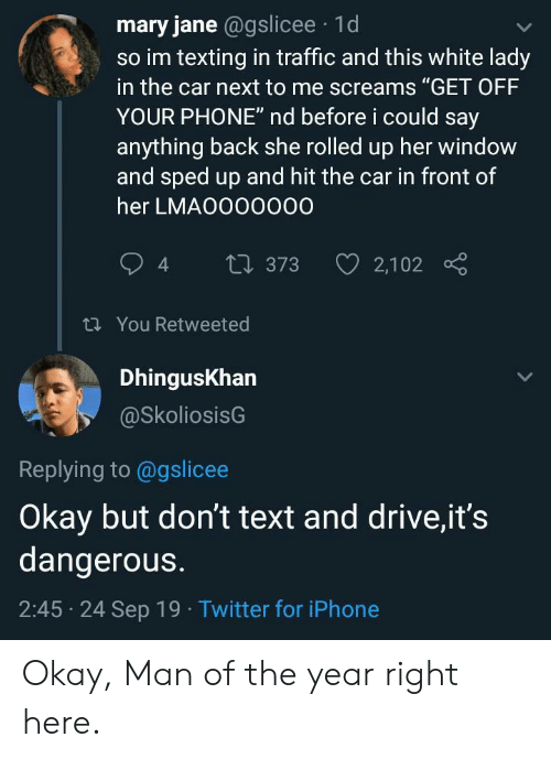 """Iphone, Phone, and Texting: mary jane @gslicee 1d  so im texting in traffic and this white lady  in the car next to me screams """"GET OFF  YOUR PHONE"""" nd before i could say  anything back she rolled up her window  and sped up and hit the car in front of  her LMAO000000  2,102  t373  t You Retweeted  DhingusKhan  @SkoliosisG  Replying to @gslicee  Okay but don't text and drive,it's  dangerous.  2:45 24 Sep 19 Twitter for iPhone Okay, Man of the year right here."""