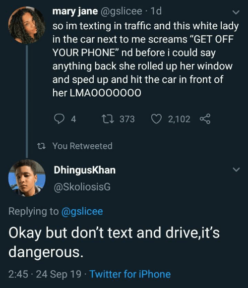 """Iphone, Phone, and Texting: mary jane @gslicee 1d  so im texting in traffic and this white lady  in the car next to me screams """"GET OFF  YOUR PHONE"""" nd before i could say  anything back she rolled up her window  and sped up and hit the car in front of  her LMAO000000  2,102  t373  t You Retweeted  DhingusKhan  @SkoliosisG  Replying to @gslicee  Okay but don't text and drive,it's  dangerous.  2:45 24 Sep 19 Twitter for iPhone"""