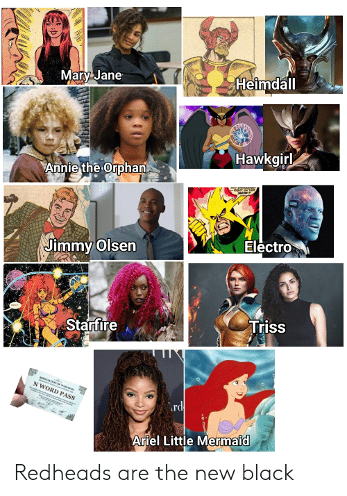 Ariel, The Little Mermaid, and Annie: Mary Jane  Heimdall  Hawkgirl  Annie the Orphan  Electro  Jimmy Olsen  Triss  Starfire  N WORD PASS  Ard  Ariel Little Mermaid Redheads are the new black