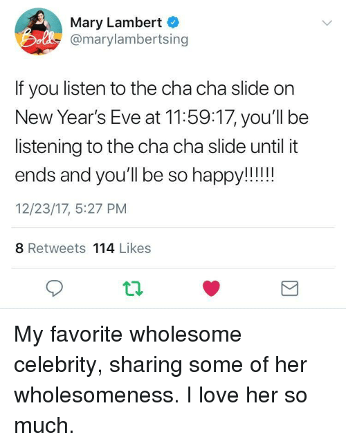 Love, Wholesome, and Eve: Mary Lambert  Do @marylambertsing  If you listen to the cha cha slide on  New Year's Eve at 11:59:17, you'll be  listening to the cha cha slide until it  12/23/17, 5:27 PM  8 Retweets 114 Likes <p>My favorite wholesome celebrity, sharing some of her wholesomeness. I love her so much.</p>