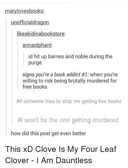 Books, Memes, and Addicted: mary lovesbooks:  unofficialdragon:  likeakidinabookstore:  annaolphant.  id hit up barnes and noble during the  purge  signs you're a book addict #1: when you're  willing to risk being brutally murdered for  free books  #if someone tries to stop me getting free books  #I won't be the one getting murdered  how did this post get even better This xD Clove Is My Four Leaf Clover - I Am Dauntless