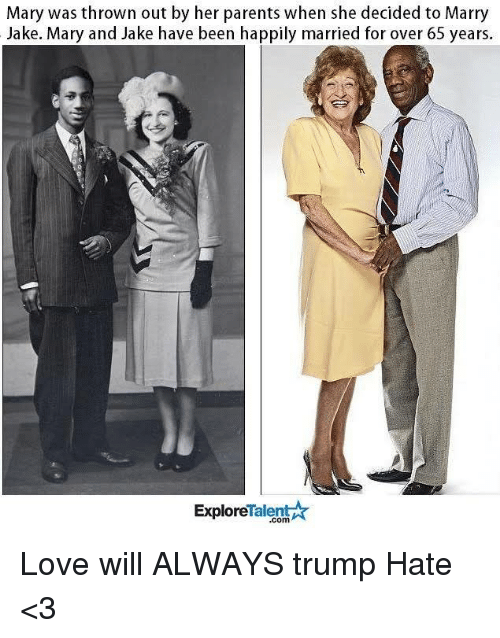 Memes, 🤖, and Marie: Mary was thrown out by her parents when she decided to Marry  Jake. Mary and Jake have been happily married for over 65 years.  TalentA  Explore Love will ALWAYS trump Hate <3