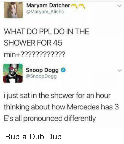 Mercedes, Shower, and Snoop: Maryam Datcher  @Maryam Alisha  WHAT DO PPL DO IN THE  SHOWER FOR 45  min+?????2???22?  Snoop Dogg  @SnoopDogg  i just sat in the shower for an hour  thinking about how Mercedes has 3  E's all pronounced differently Rub-a-Dub-Dub