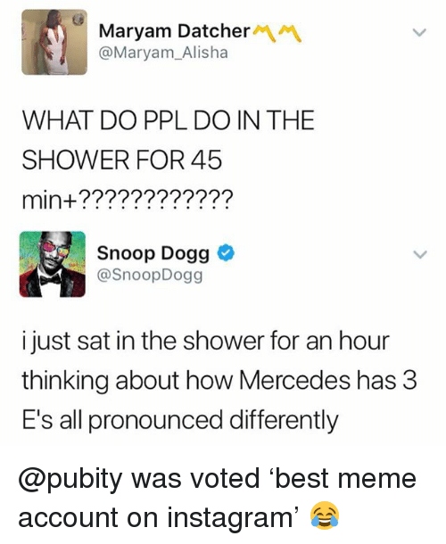 Instagram, Meme, and Memes: Maryam Datcher/\  @Maryam_Alisha  WHAT DO PPL DO IN THE  SHOWER FOR 45  min+????????????  Snoop Dogg  @SnoopDogg  i just sat in the shower for an hour  thinking about how Mercedes has 3  E's all pronounced differently @pubity was voted 'best meme account on instagram' 😂