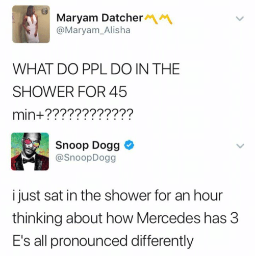 Mercedes, Shower, and Snoop: Maryam Datcher  @Maryam_Alisha  WHAT DO PPL DO IN THE  SHOWER FOR 45  min+????????????  Snoop Dogg  @SnoopDogg  i just sat in the shower for an hour  thinking about how Mercedes has 3  E's all pronounced differently