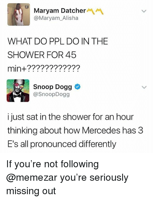 Memes, Mercedes, and Shower: Maryam Datcher  @Maryam_Alisha  WHAT DO PPL DO IN THE  SHOWER FOR 45  min+????????????  Snoop Dogg  @SnoopDogg  i just sat in the shower for an hour  thinking about how Mercedes has 3  E's all pronounced differently If you're not following @memezar you're seriously missing out