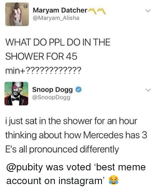 Funny, Instagram, and Meme: Maryam Datcher  @Maryam_Alisha  WHAT DO PPL DO IN THE  SHOWER FOR 45  min+????????????  Snoop Dogg  @SnoopDogg  i just sat in the shower for an hour  thinking about how Mercedes has 3  E's all pronounced differently @pubity was voted 'best meme account on instagram' 😂