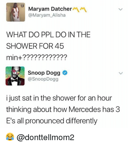 Memes, Mercedes, and Shower: Maryam Datcher  @Maryam_Alisha  WHAT DO PPL DO IN THE  SHOWER FOR 45  min+????????????  Snoop Dogg  @SnoopDogg  i just sat in the shower for an hour  thinking about how Mercedes has 3  E's all pronounced differently 😂 @donttellmom2