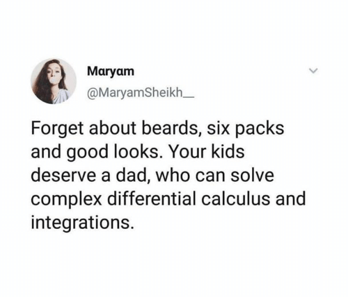 Complex, Dad, and Memes: Maryam  @MaryamSheikh_  Forget about beards, six packs  and good looks. Your kids  deserve a dad, who can solve  complex differential calculus and  integrations.
