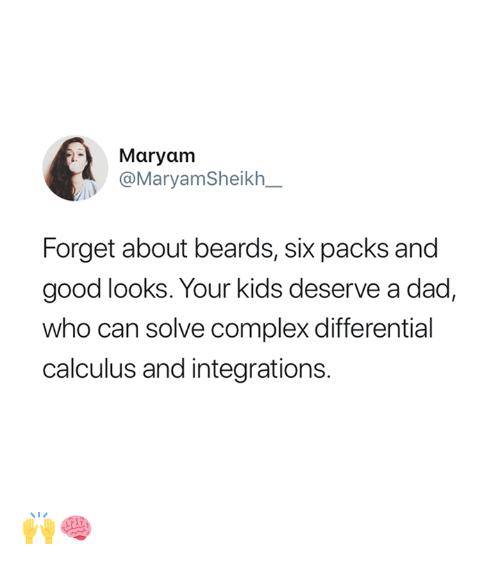 Complex, Dad, and Good: Maryam  @MaryamSheikh_  Forget about beards, six packs and  good looks. Your kids deserve a dad,  who can solve complex differential  calculus and integrations. 🙌🧠