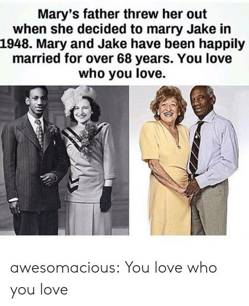 Love, Tumblr, and Blog: Mary's father threw her out  when she decided to marry Jake in  1948. Mary and Jake have been happily  married for over 68 years. You love  who you love. awesomacious:  You love who you love
