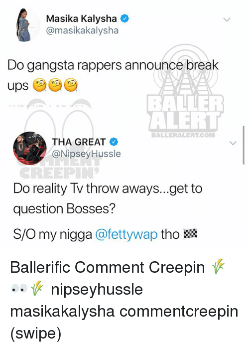 Gangsta, Memes, and My Nigga: Masika Kalysha  @masikakalysha  Do gangsta rappers announce break  ups  BAINER  ALEH  BALLERALERT.COM  THA GREAT  @Nipsey Hussle  REEPIN  Do reality Tv throw aways...get to  question Bosses?  S/O my nigga @fettywap tho躐 Ballerific Comment Creepin 🌾👀🌾 nipseyhussle masikakalysha commentcreepin (swipe)