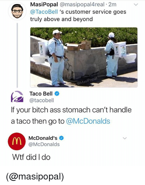 Ass, Bitch, and McDonalds: MasiPopal @masipopal4real 2m  @TacoBell 's customer service goes  truly above and beyond  al  MasiPopa  Taco Bell  @tacobell  If your bitch ass stomach can't handle  a taco then go to @McDonalds  McDonald's  @McDonalds  Wtf did I do (@masipopal)