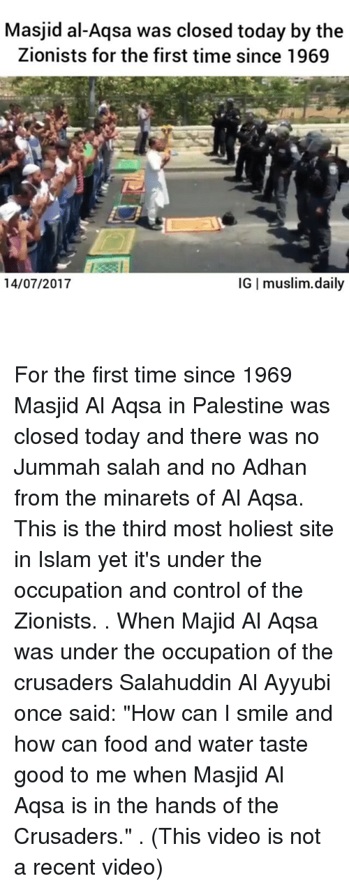 """Food, Memes, and Muslim: Masjid al-Aqsa was closed today by the  Zionists for the first time since 1969  14/07/2017  IG I muslim.daily For the first time since 1969 Masjid Al Aqsa in Palestine was closed today and there was no Jummah salah and no Adhan from the minarets of Al Aqsa. This is the third most holiest site in Islam yet it's under the occupation and control of the Zionists. . When Majid Al Aqsa was under the occupation of the crusaders Salahuddin Al Ayyubi once said: """"How can I smile and how can food and water taste good to me when Masjid Al Aqsa is in the hands of the Crusaders."""" . (This video is not a recent video)"""