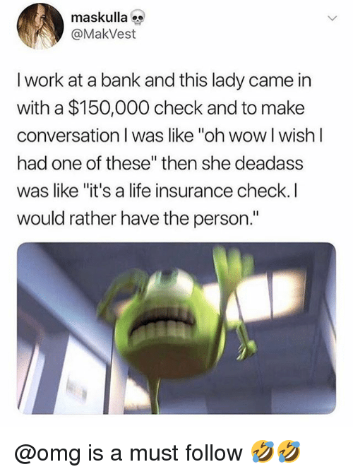 """Life, Omg, and Wow: maskulla  @MakVest  I work at a bank and this lady came in  with a $150,000 check and to make  conversation I was like """"oh wow l wishl  had one of these"""" then she deadass  was like """"it's a life insurance check.l  would rather have the person."""" @omg is a must follow 🤣🤣"""