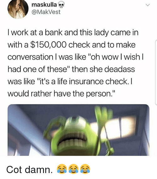 "Life, Memes, and Wow: maskulla  @MakVest  I work at a bank and this lady came in  with a $150,000 check and to make  conversation I was like ""oh wow I wish l  had one of these"" then she deadass  was like ""it's a life insurance check.I  would rather have the person."" Cot damn. 😂😂😂"