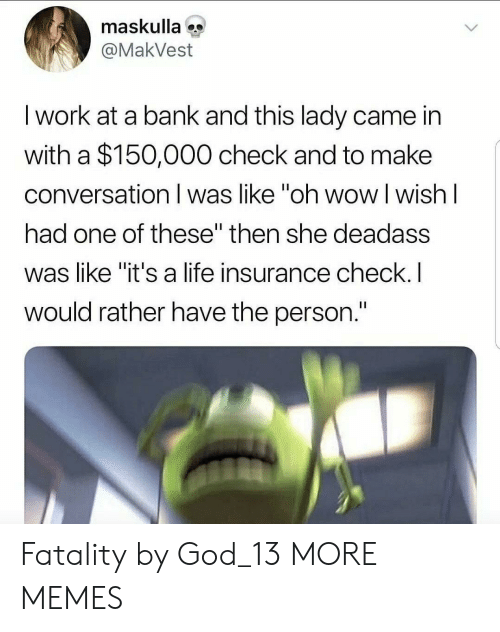 """Dank, God, and Life: maskulla  @MakVest  I work at a bank and this lady came in  with a $150,000 check and to make  conversation I was like """"oh wow l wish l  had one of these"""" then she deadass  was like """"it's a life insurance check.I  would rather have the person. Fatality by God_13 MORE MEMES"""