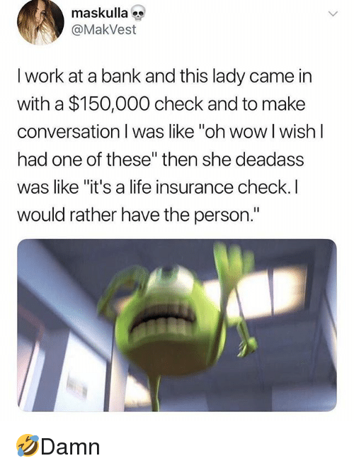 """Life, Memes, and Wow: maskulla  @MakVest  l work at a bank and this lady came in  with a $150,000 check and to make  conversation I was like """"oh wow I wish l  had one of these"""" then she deadass  was like """"it's a life insurance check.I  would rather have the person."""" 🤣Damn"""