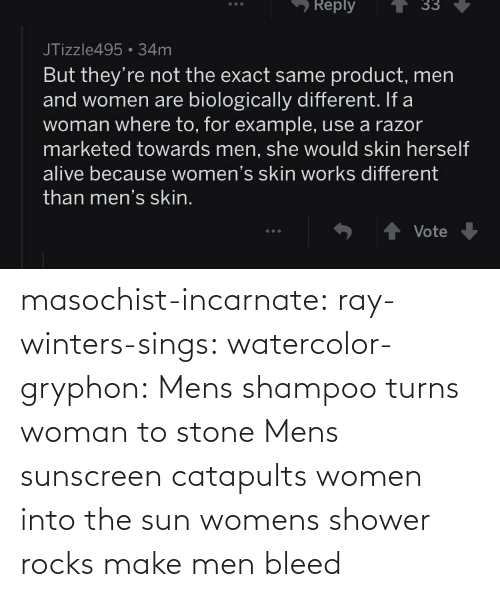 Shower, Tumblr, and Blog: masochist-incarnate: ray-winters-sings:  watercolor-gryphon:  Mens shampoo turns woman to stone  Mens sunscreen catapults women into the sun  womens shower rocks make men bleed