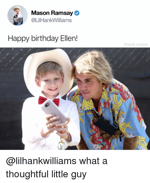 Birthday, Funny, and Happy Birthday: Mason Ramsay  @LilHankWilliams  Happy birthday Ellen!  @tank.sinatra @lilhankwilliams what a thoughtful little guy