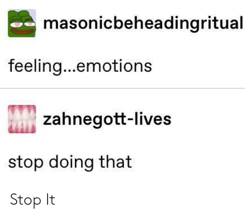 Stop, Feeling, and Stop It: masonicbeheadingritual  feeling...emotions  zahnegott-lives  stop doing that Stop It