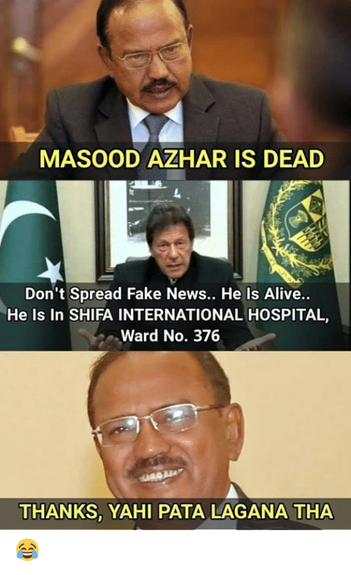 Alive, Fake, and Memes: MASOOD AZHAR IS DEAD  Don't Spread Fake News.. He Is Alive..  He Is In SHIFA INTERNATIONAL HOSPITAL,  Ward No. 376  THANKS, YAHI PATA LAGANA THA 😂