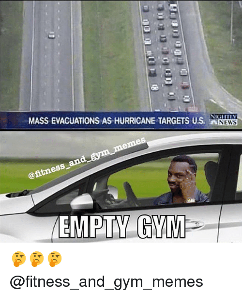 Gym, Memes, and News: MASS EVACUATIONS AS HURRICANE TARGETS US. N  NEWS  ess  EMPTY GV 🤔🤔🤔 @fitness_and_gym_memes