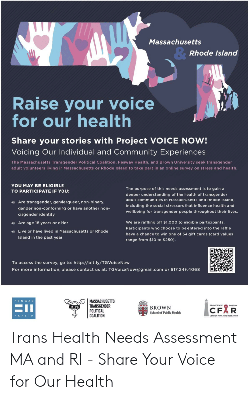 Community, School, and Transgender: Massachusetts  8  Rhode Islang  Raise your voice  for our health  Share your stories with Project VOICE NOW!  Voicing Our Individual and Community Experiences  The Massachusetts Transgender Political Coalition, Fenway Health, and Brown University seek transgender  adult volunteers living in Massachusetts or Rhode Island to take part in an online survey on stress and health.  YOU MAY BE ELIGIBLE  TO PARTICIPATE IF YOU:  The purpose of this needs assessment is to gain a  deeper understanding of the health of transgender  adult communities in Massachusetts and Rhode Island  including the social stressors that influence health and  wellbeing for transgender people throughout their lives.  Are transgender, genderqueer, non-binary,  gender non-conforming or have another non-  cisgender identity  We are raffling off $1,0oo to eligible participants.  Participants who choose to be entered into the raffle  have a chance to win one of 54 gift cards (card values  range from $10 to $250)  Are age 18 years or older  Live or have lived in Massachusetts or Rhode  Island in the past year  To access the survey, go to: http://bit.ly/TGVoiceNow  For more information, please contact us at: T GVoiceNow@gmail.com or 617.249.4068  MASSACHUSETTS  TRANSGENDER  POLITICAL  COALITION  FENw A Y  PROVIDENCE  D BROWN  CFAR  MTPC  School of Public Health  HEALTH  CENTER FOR AIDS RESEARCH Trans Health Needs Assessment MA and RI - Share Your Voice for Our Health
