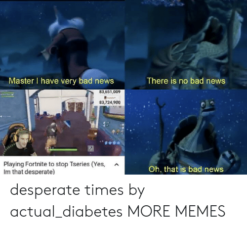 Bad, Dank, and Desperate: Master I have very bad news  There is no bad news  83,724,900  Playing Fortnite to stop Tseries (Yes,  Im that desperate)  A  Oh, that is bad news desperate times by actual_diabetes MORE MEMES
