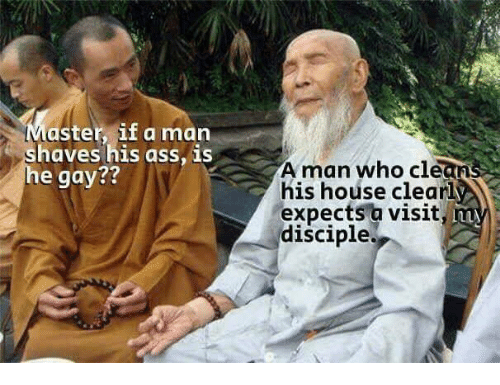 Memes, House, and 🤖: Master, if a man  haves his ass, is  e gay  A man who clea  his house clear  expects a visit,  disciple.