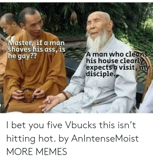 Dank, I Bet, and Memes: Master if a marn  aves his ass, IS  e gay??  A man who clean  his hoúse clearly  expects a visit  disciple.  TL I bet you five Vbucks this isn't hitting hot. by AnIntenseMoist MORE MEMES