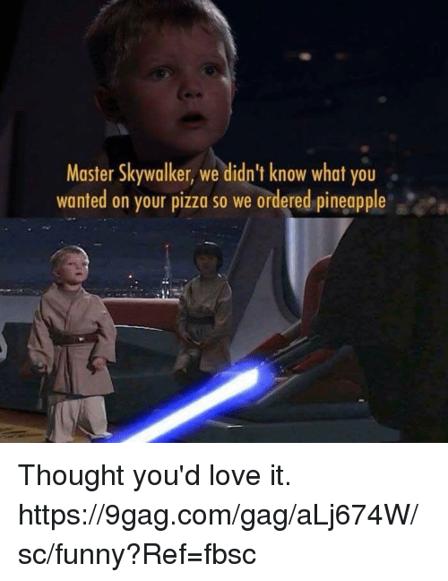 9gag, Dank, and Funny: Master Skywalker, we didn't know what you  wanted on your pizza so we ordered pineapple Thought you'd love it.  https://9gag.com/gag/aLj674W/sc/funny?Ref=fbsc