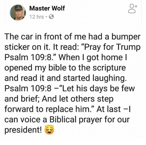 "Memes, Bible, and Home: Master Wolf  12 hrs  The car in front of me had a bumper  sticker on it. It read: ""Pray for Trump  Psalm 109:8."" When I got home l  opened my bible to the scripture  and read it and started laughing  Psalm 109:8 -""Let his days be few  and brief; And let others step  forward to replace him."" At last -I  can voice a Biblical prayer for our  president!"
