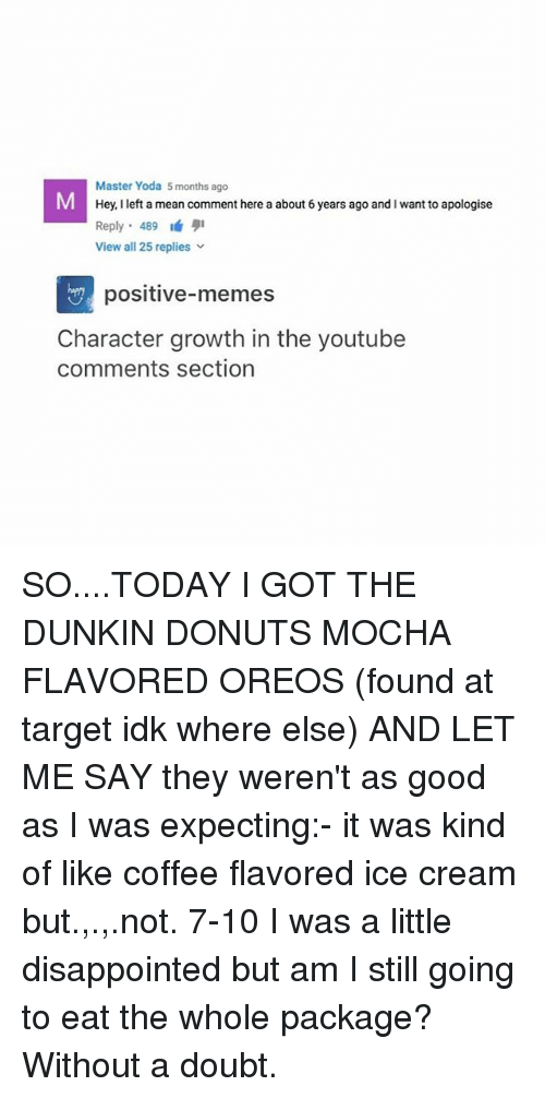 Disappointed, Memes, and Target: Master Yoda 5 months ago  Hey, I left a mean comment here a about 6 years ago and I want to apologise  Reply. 489 1á 퀴  View all 25 replies  positive-memes  Character growth in the youtube  comments section SO....TODAY I GOT THE DUNKIN DONUTS MOCHA FLAVORED OREOS (found at target idk where else) AND LET ME SAY they weren't as good as I was expecting:- it was kind of like coffee flavored ice cream but.,.,.not. 7-10 I was a little disappointed but am I still going to eat the whole package? Without a doubt.