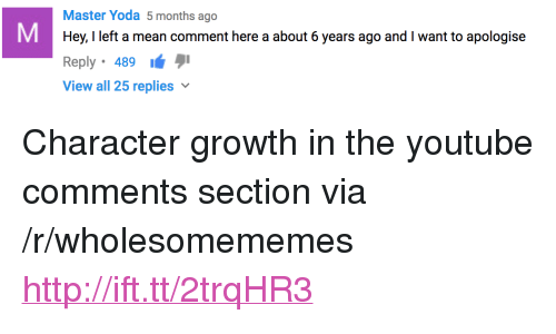 """Yoda, youtube.com, and Http: Master Yoda 5 months ago  Hey, I left a mean comment here a about 6 years ago and I want to apologise  Reply 489  View all 25 replies <p>Character growth in the youtube comments section via /r/wholesomememes <a href=""""http://ift.tt/2trqHR3"""">http://ift.tt/2trqHR3</a></p>"""
