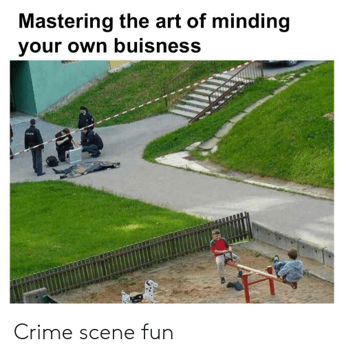 Crime, Art, and Fun: Mastering the art of minding  your own buisness Crime scene fun