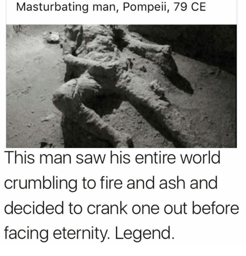 Ash, Dank, and Fire: Masturbating man, Pompeii, 79 CE  This man saw his entire world  crumbling to fire and ash and  decided to crank one out before  facing eternity. Legend