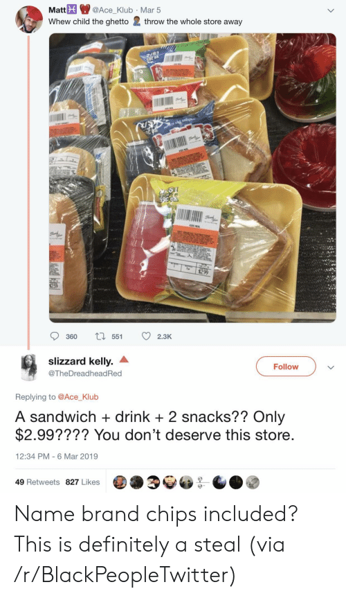 Blackpeopletwitter, Definitely, and Ghetto: Mat@Ace_Klub Mar 5  Whew child the ghetto 2 throw the whole store away  360 55 2.3K  slizzard kelly. ^  @TheDreadheadRed  Follow  Replying to @Ace_Klub  A sandwich + drink +2 snacks?? Only  $2.99???? You don't deserve this store  12:34 PM 6 Mar 2019  49 Retweets 827 Likes Name brand chips included? This is definitely a steal (via /r/BlackPeopleTwitter)