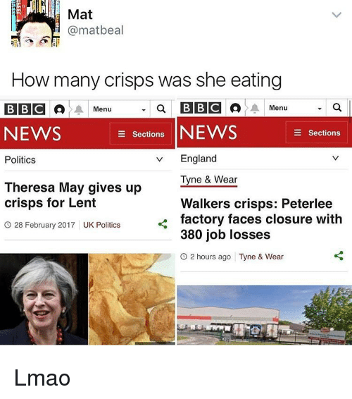England, Memes, and 🤖: Mat  Camatbeal  How many crisps was she eating  a BBCA A Menu  BBC A A Menu  NEWS  e Sections  NEWS  E Sections  v England  Politics  Tyne & Wear  Theresa May gives up  crisps for Lent  Walkers crisps: Peterlee  factory faces closure with  O 28 February 2017 UK Politics  380 job losses  O 2 hours ago Tyne & Wear Lmao