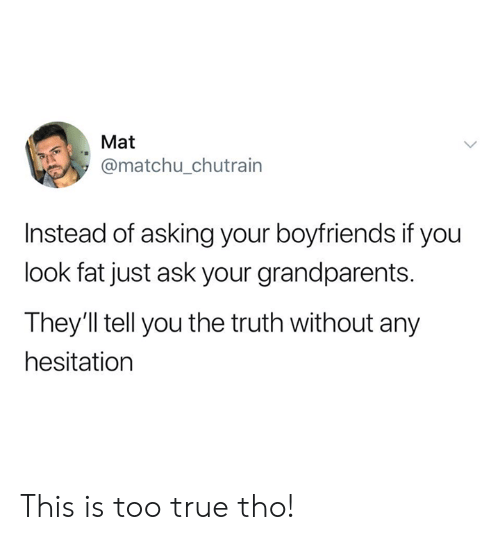 Dank, True, and Fat: Mat  @matchu_chutrain  Instead of asking your boyfriends if you  look fat just ask your grandparents.  They'll tell you the truth without any  hesitation This is too true tho!